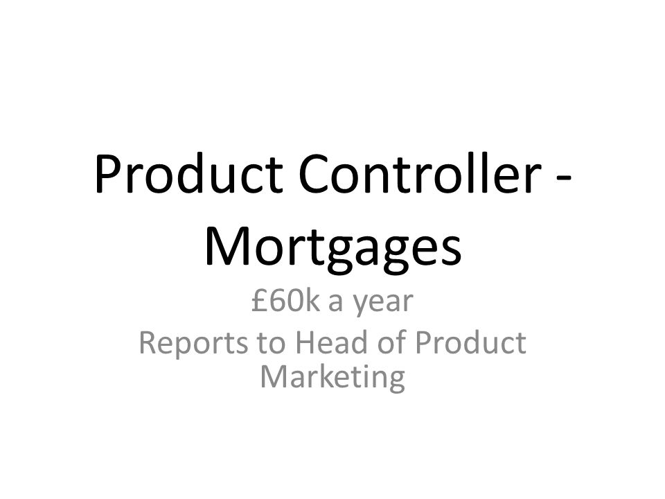 Product Controller - Mortgages £60k a year Reports to Head of Product Marketing