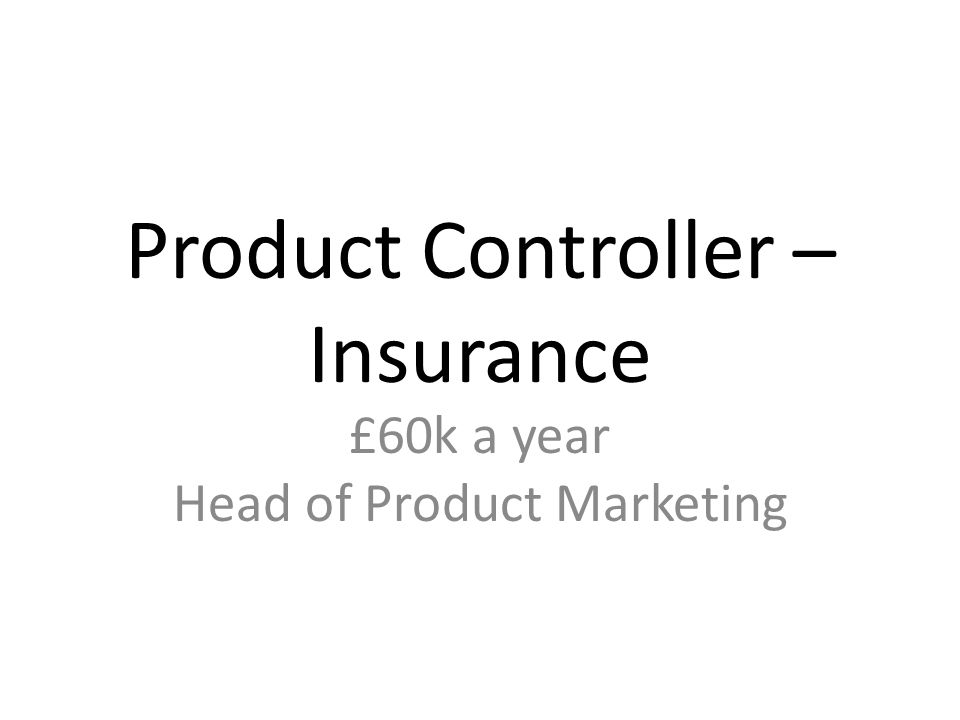 Product Controller – Insurance £60k a year Head of Product Marketing