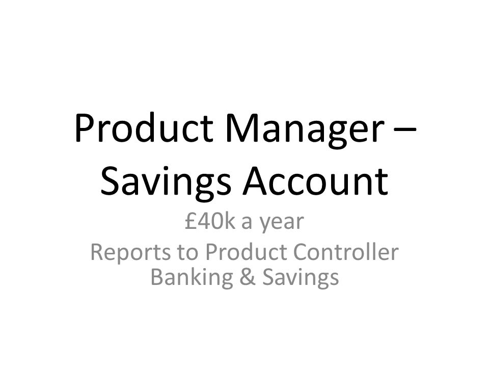 Product Manager – Savings Account £40k a year Reports to Product Controller Banking & Savings