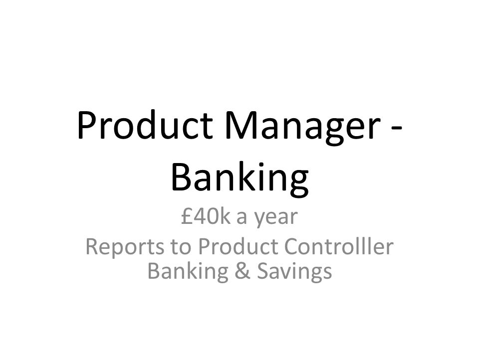 Product Manager - Banking £40k a year Reports to Product Controlller Banking & Savings