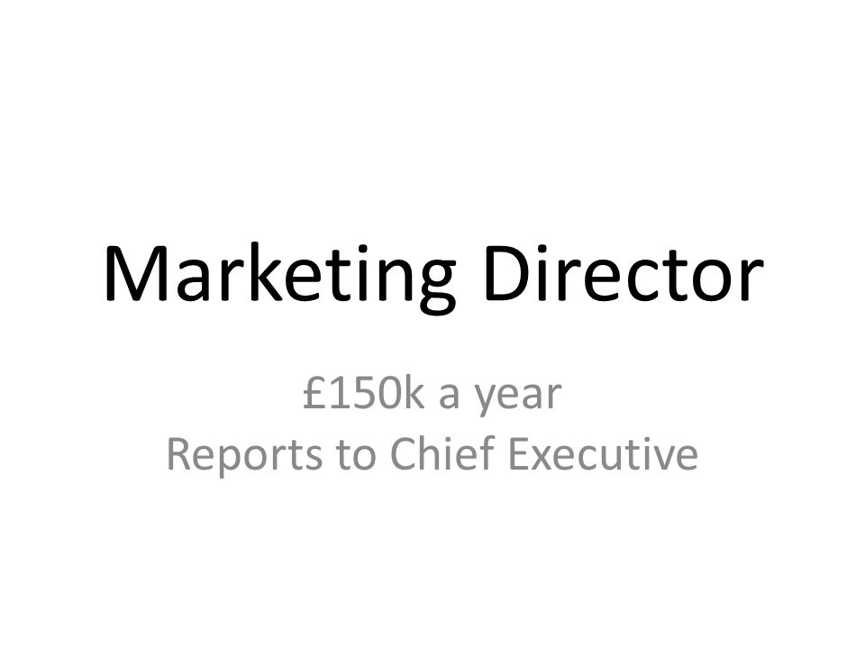 Marketing Director £150k a year Reports to Chief Executive