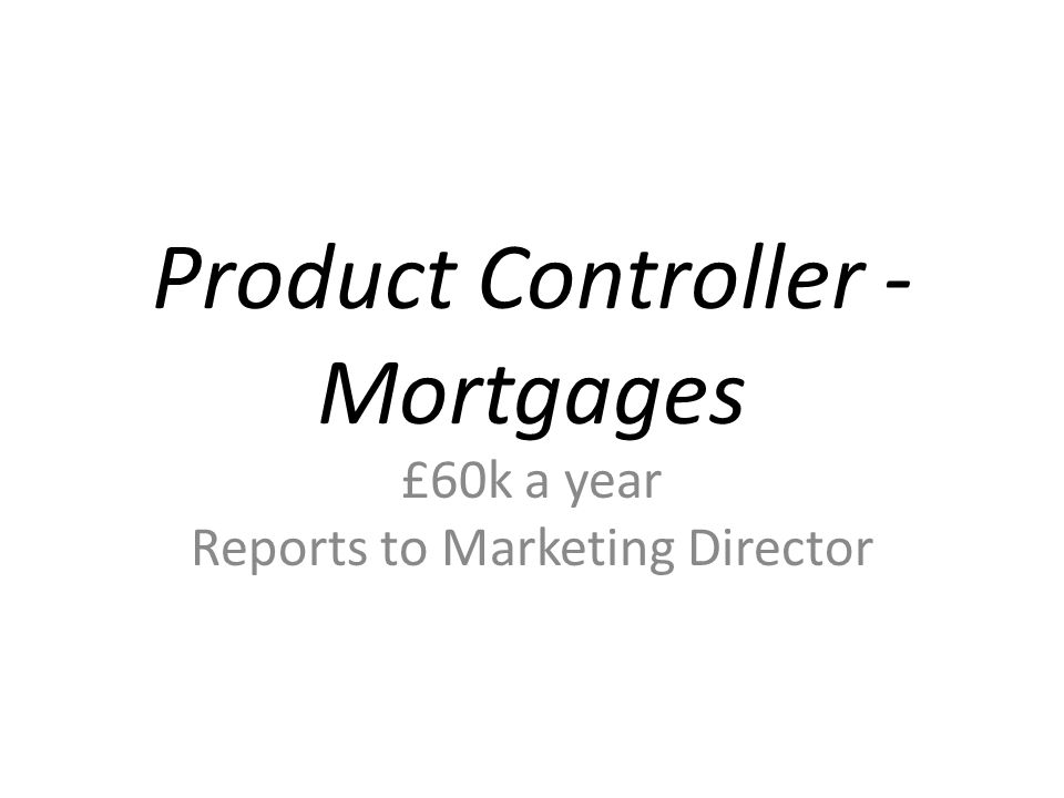 Product Controller - Mortgages £60k a year Reports to Marketing Director
