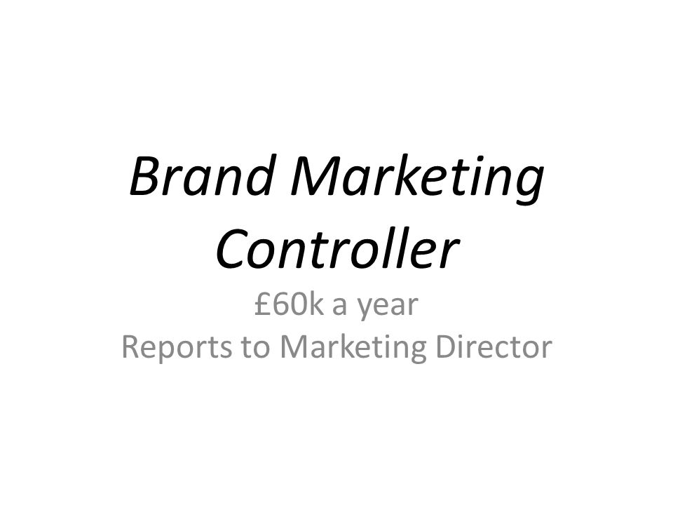 Brand Marketing Controller £60k a year Reports to Marketing Director