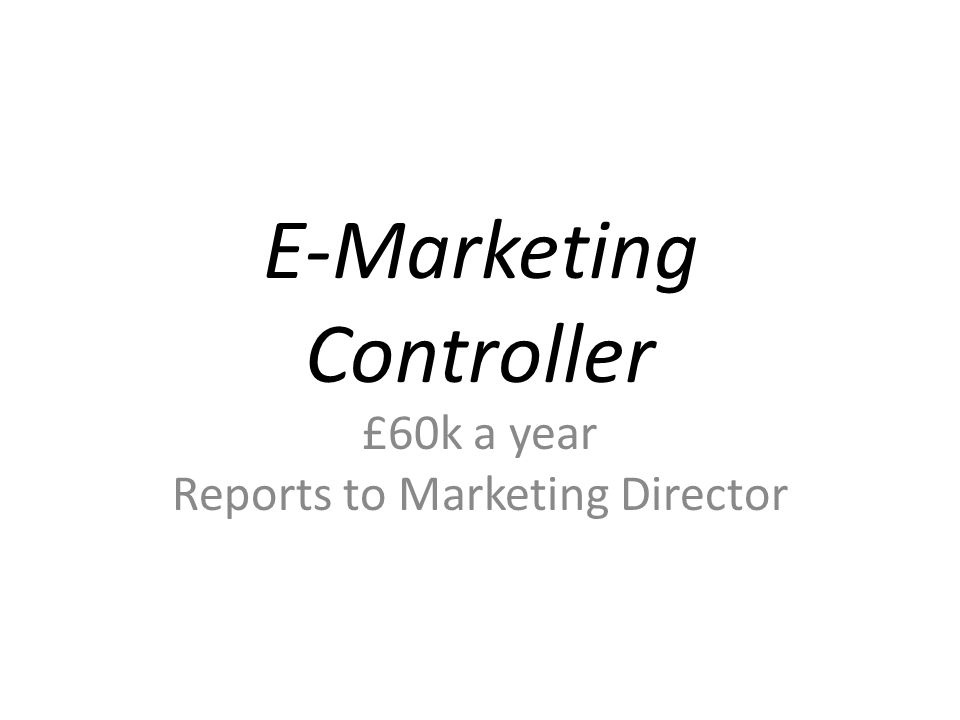 E-Marketing Controller £60k a year Reports to Marketing Director