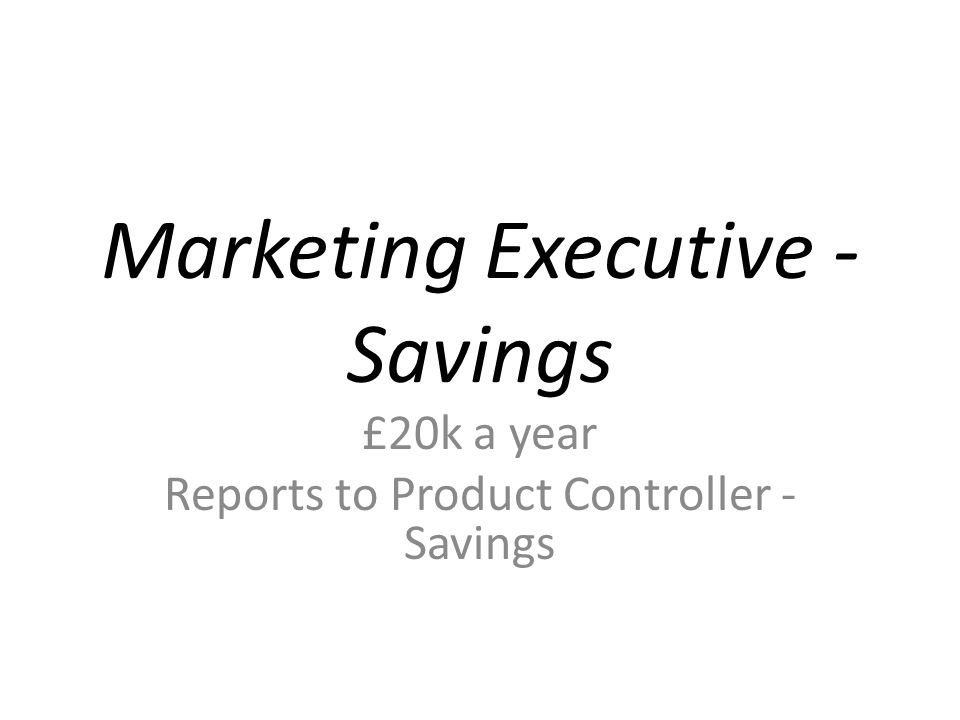 Marketing Executive - Savings £20k a year Reports to Product Controller - Savings