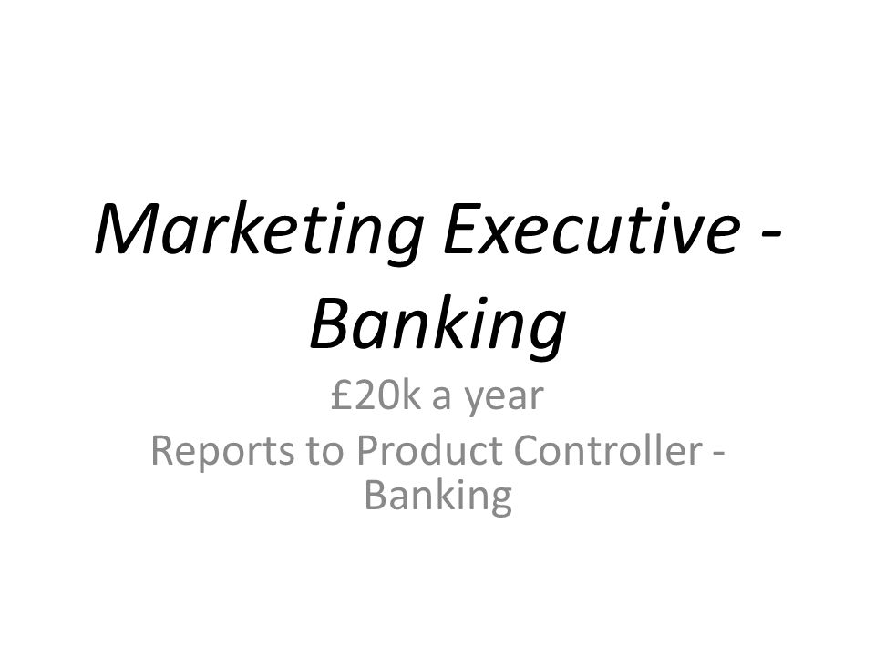 Marketing Executive - Banking £20k a year Reports to Product Controller - Banking