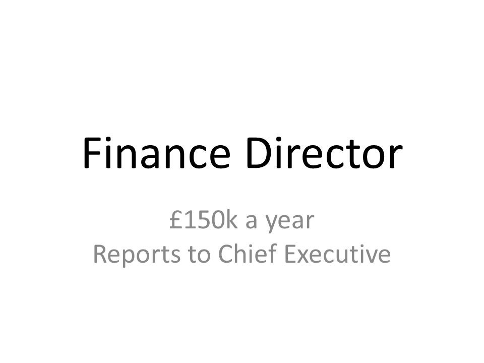 Finance Director £150k a year Reports to Chief Executive