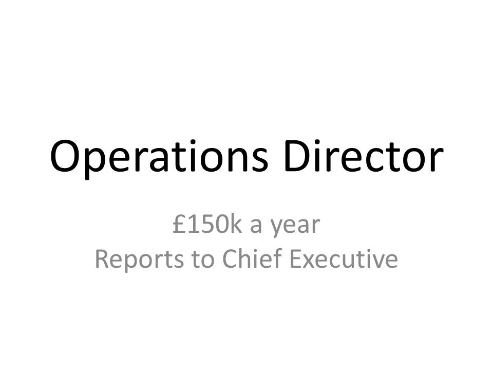 Operations Director £150k a year Reports to Chief Executive