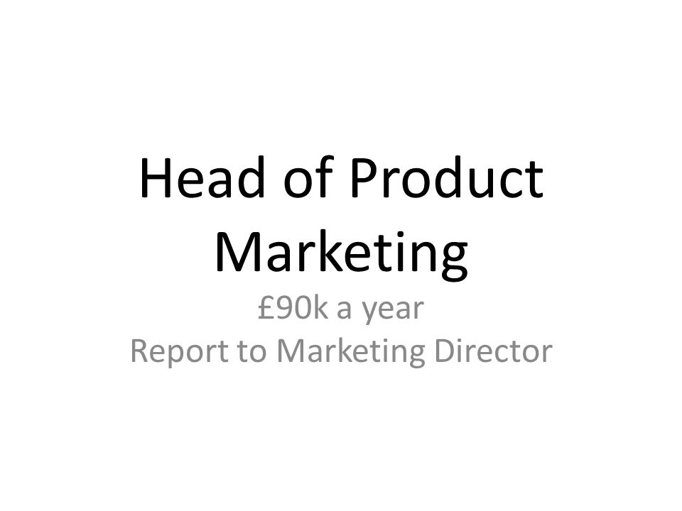 Head of Product Marketing £90k a year Report to Marketing Director
