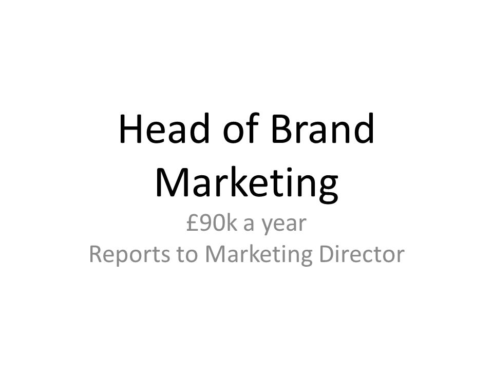 Head of Brand Marketing £90k a year Reports to Marketing Director