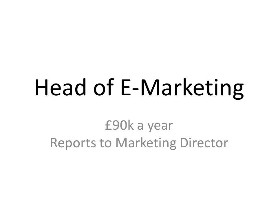 Head of E-Marketing £90k a year Reports to Marketing Director