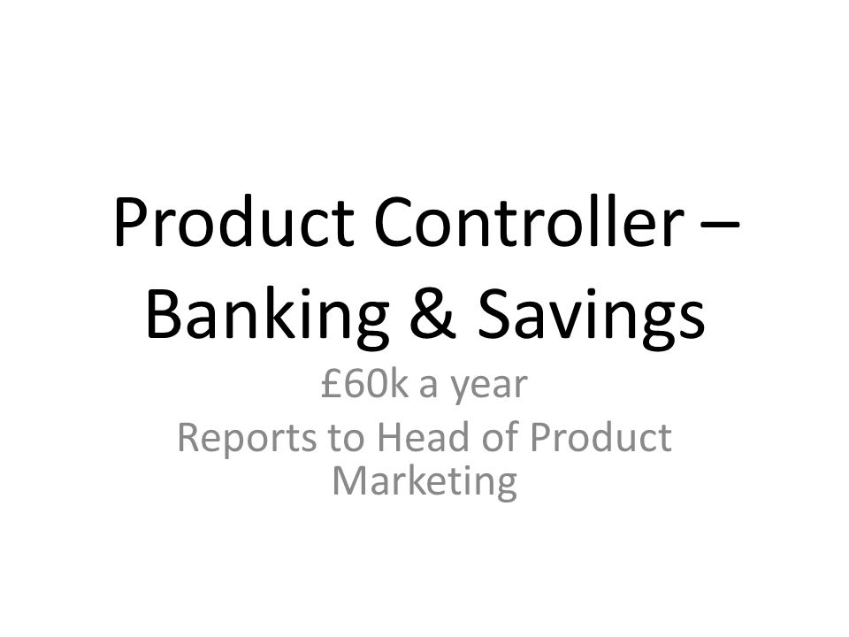 Product Controller – Banking & Savings £60k a year Reports to Head of Product Marketing