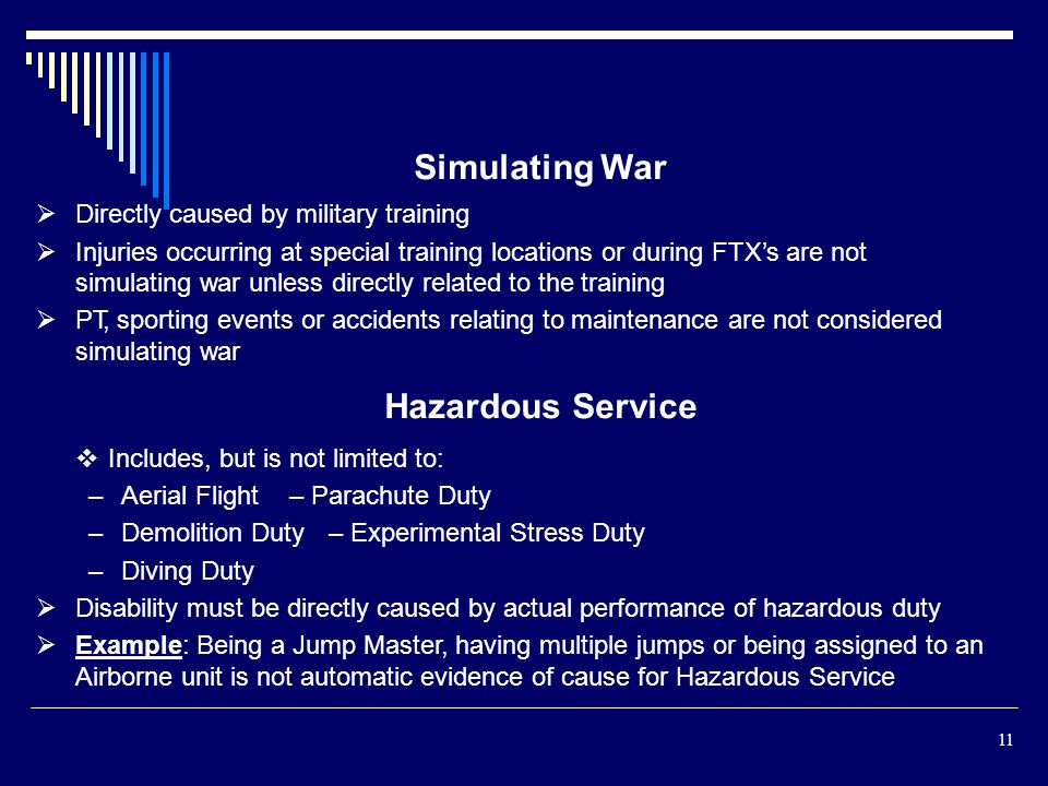 Simulating War Directly caused by military training Injuries occurring at special training locations or during FTXs are not simulating war unless directly related to the training PT, sporting events or accidents relating to maintenance are not considered simulating war Hazardous Service Includes, but is not limited to: –Aerial Flight– Parachute Duty –Demolition Duty– Experimental Stress Duty –Diving Duty Disability must be directly caused by actual performance of hazardous duty Example: Being a Jump Master, having multiple jumps or being assigned to an Airborne unit is not automatic evidence of cause for Hazardous Service 11