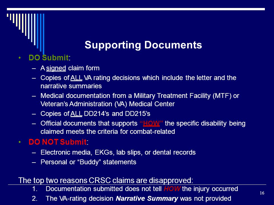 Supporting Documents DO Submit: –A signed claim form –Copies of ALL VA rating decisions which include the letter and the narrative summaries –Medical documentation from a Military Treatment Facility (MTF) or Veterans Administration (VA) Medical Center –Copies of ALL DD214s and DD215s –Official documents that supports HOW the specific disability being claimed meets the criteria for combat-related DO NOT Submit: –Electronic media, EKGs, lab slips, or dental records –Personal or Buddy statements The top two reasons CRSC claims are disapproved: 16 1.Documentation submitted does not tell HOW the injury occurred 2.The VA-rating decision Narrative Summary was not provided