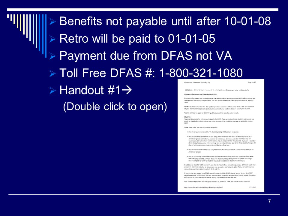 Benefits not payable until after 10-01-08 Retro will be paid to 01-01-05 Payment due from DFAS not VA Toll Free DFAS #: 1-800-321-1080 Handout #1 (Double click to open) 7