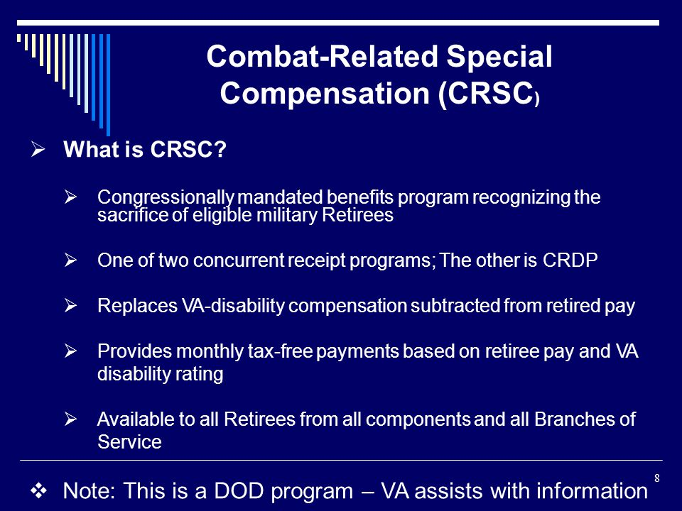 What is CRSC? Congressionally mandated benefits program recognizing the sacrifice of eligible military Retirees One of two concurrent receipt programs
