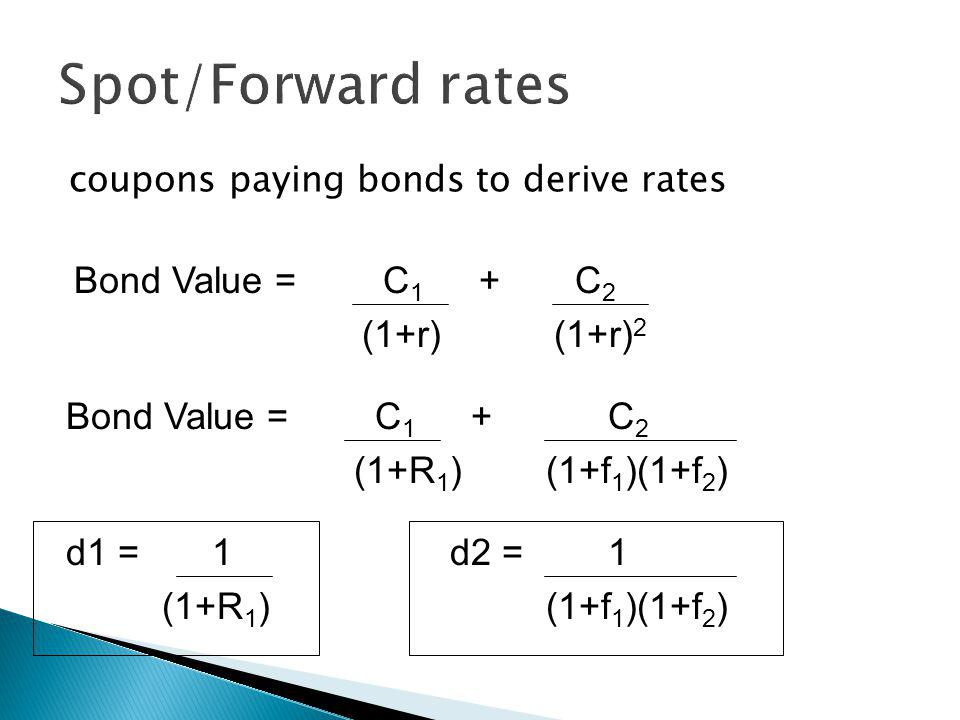 coupons paying bonds to derive rates Bond Value = C 1 + C 2 (1+r)(1+r) 2 Bond Value = C 1 + C 2 (1+R 1 )(1+f 1 )(1+f 2 ) d1 = 1 d2 = 1 (1+R 1 )(1+f 1 )(1+f 2 )