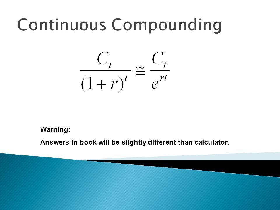 Continuous Compounding Warning: Answers in book will be slightly different than calculator.
