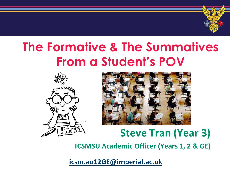 The Formative & The Summatives From a Students POV Steve Tran (Year 3) ICSMSU Academic Officer (Years 1, 2 & GE) icsm.ao12GE@imperial.ac.uk