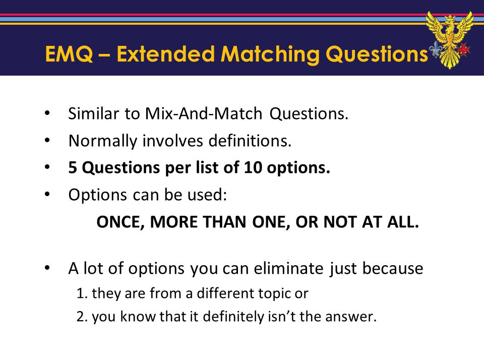 EMQ – Extended Matching Questions Similar to Mix-And-Match Questions. Normally involves definitions. 5 Questions per list of 10 options. Options can b
