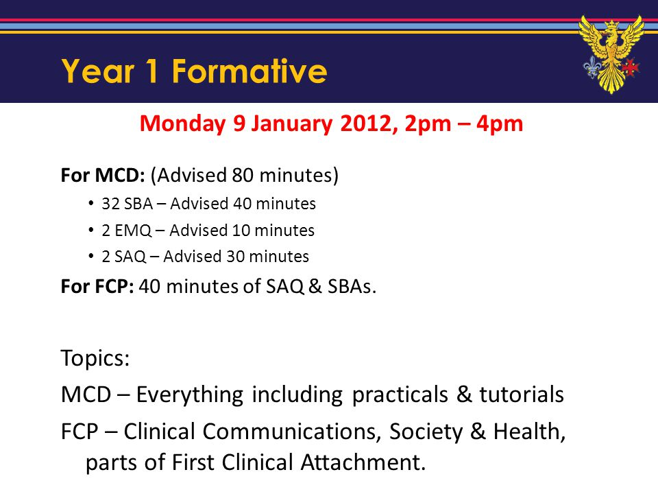 Year 1 Formative Monday 9 January 2012, 2pm – 4pm For MCD: (Advised 80 minutes) 32 SBA – Advised 40 minutes 2 EMQ – Advised 10 minutes 2 SAQ – Advised