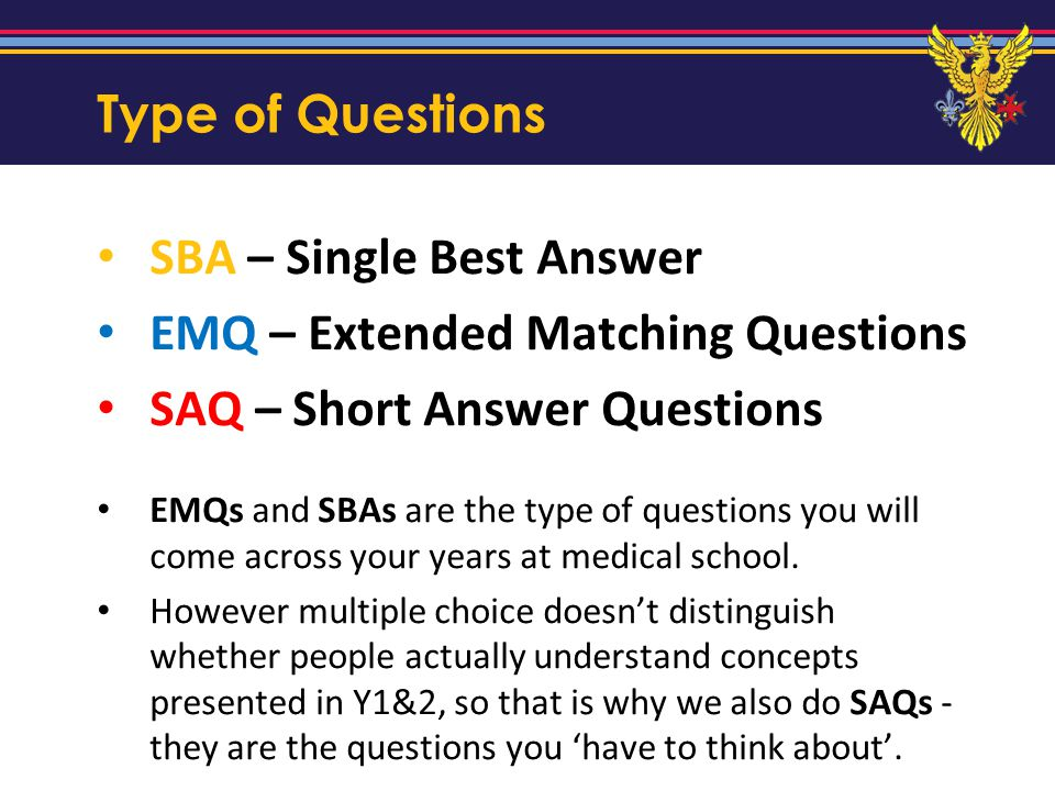 Type of Questions SBA – Single Best Answer EMQ – Extended Matching Questions SAQ – Short Answer Questions EMQs and SBAs are the type of questions you