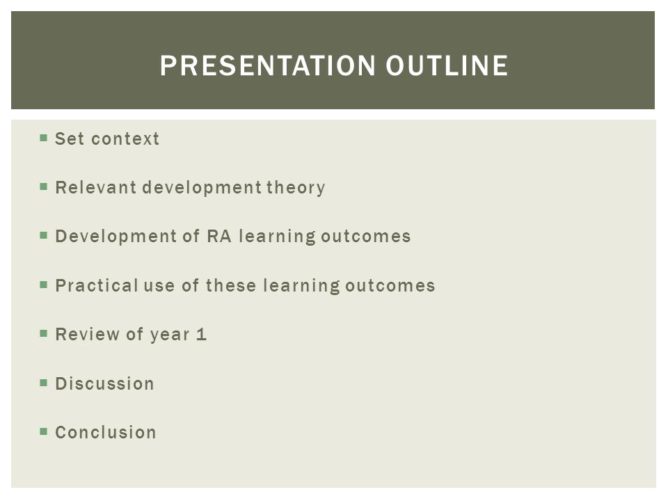 PRESENTATION OUTLINE Set context Relevant development theory Development of RA learning outcomes Practical use of these learning outcomes Review of year 1 Discussion Conclusion