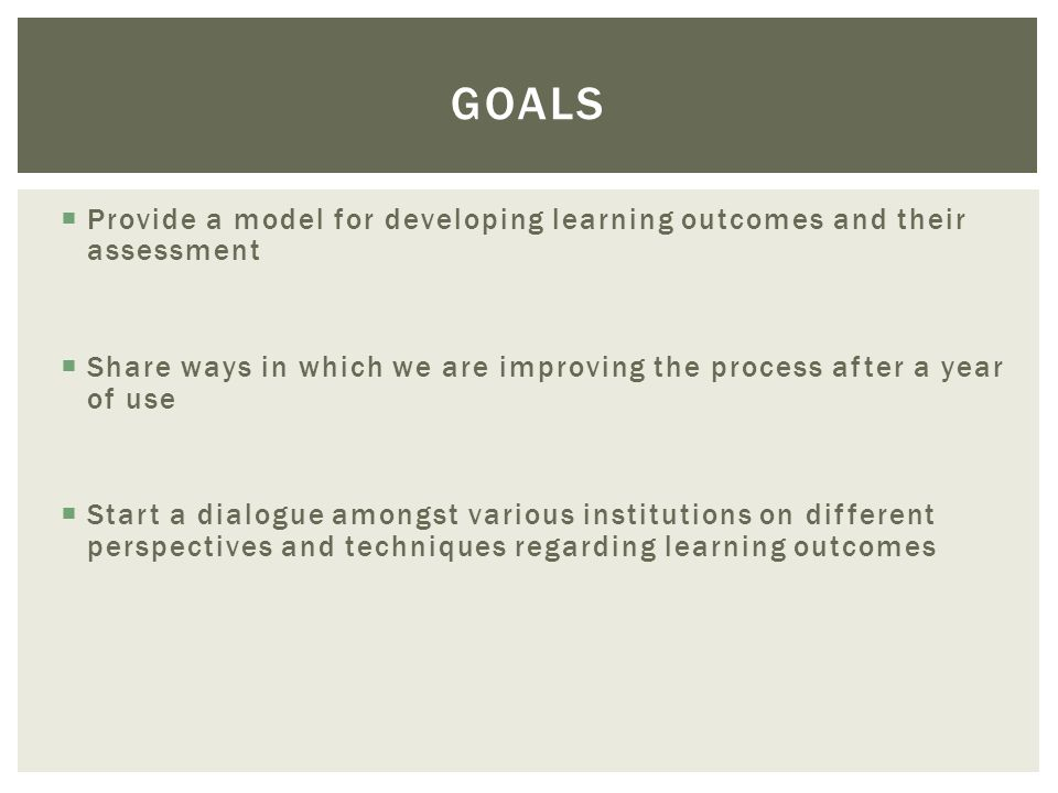 Provide a model for developing learning outcomes and their assessment Share ways in which we are improving the process after a year of use Start a dialogue amongst various institutions on different perspectives and techniques regarding learning outcomes GOALS