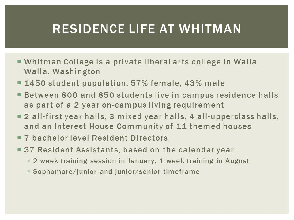 Whitman College is a private liberal arts college in Walla Walla, Washington 1450 student population, 57% female, 43% male Between 800 and 850 student
