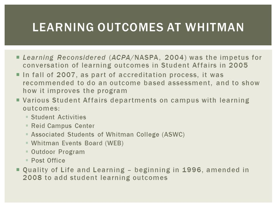 LEARNING OUTCOMES AT WHITMAN Learning Reconsidered (ACPA/NASPA, 2004) was the impetus for conversation of learning outcomes in Student Affairs in 2005
