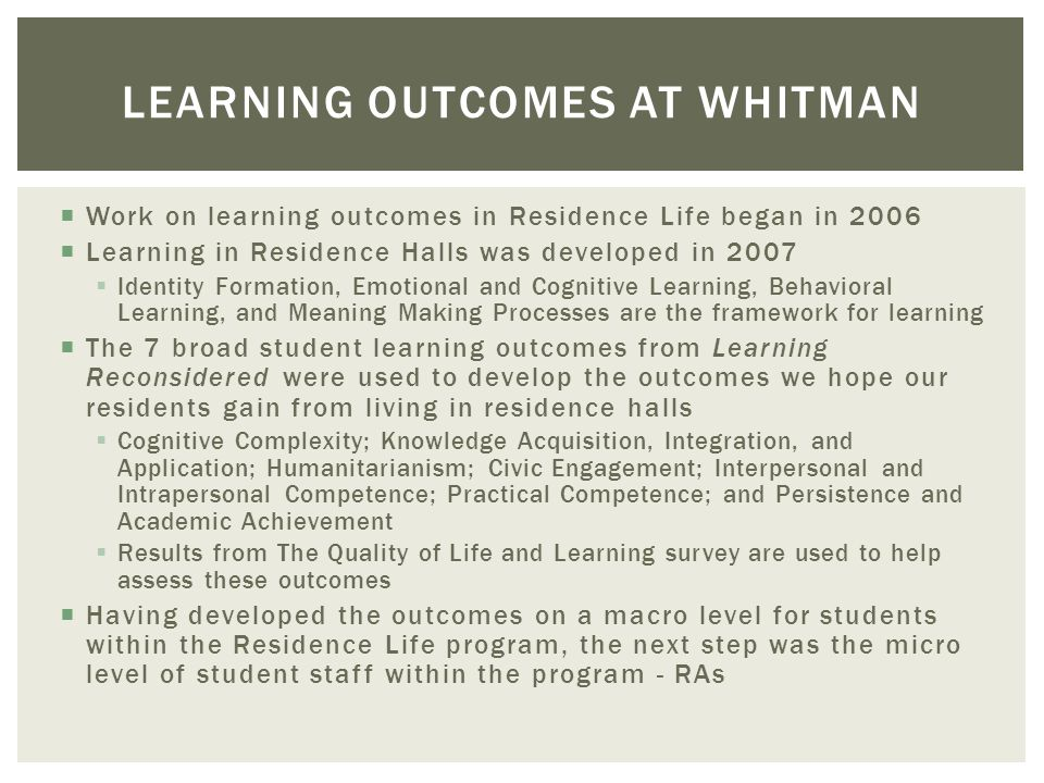 LEARNING OUTCOMES AT WHITMAN Work on learning outcomes in Residence Life began in 2006 Learning in Residence Halls was developed in 2007 Identity Form