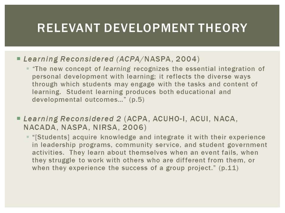 Learning Reconsidered (ACPA/NASPA, 2004) The new concept of learning recognizes the essential integration of personal development with learning; it re