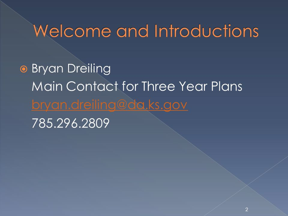 Bryan Dreiling Main Contact for Three Year Plans bryan.dreiling@da.ks.gov 785.296.2809 2