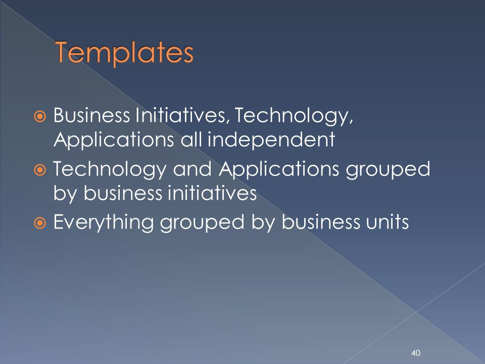 Business Initiatives, Technology, Applications all independent Technology and Applications grouped by business initiatives Everything grouped by business units 40