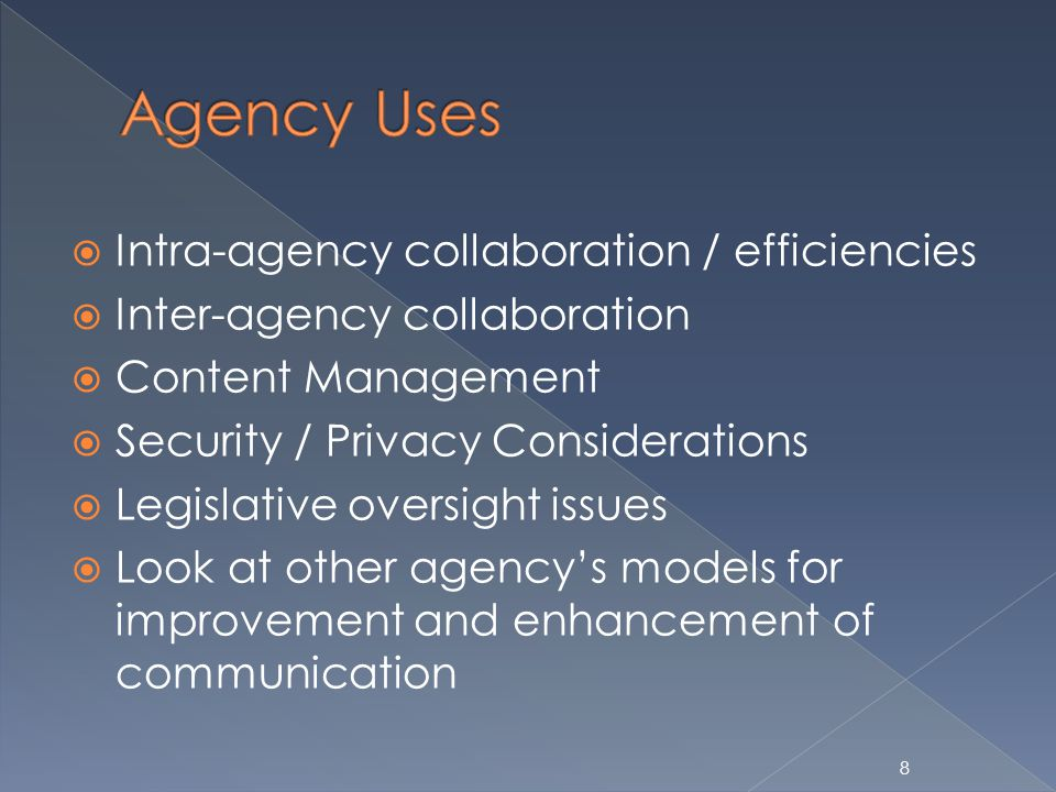8 Intra-agency collaboration / efficiencies Inter-agency collaboration Content Management Security / Privacy Considerations Legislative oversight issues Look at other agencys models for improvement and enhancement of communication