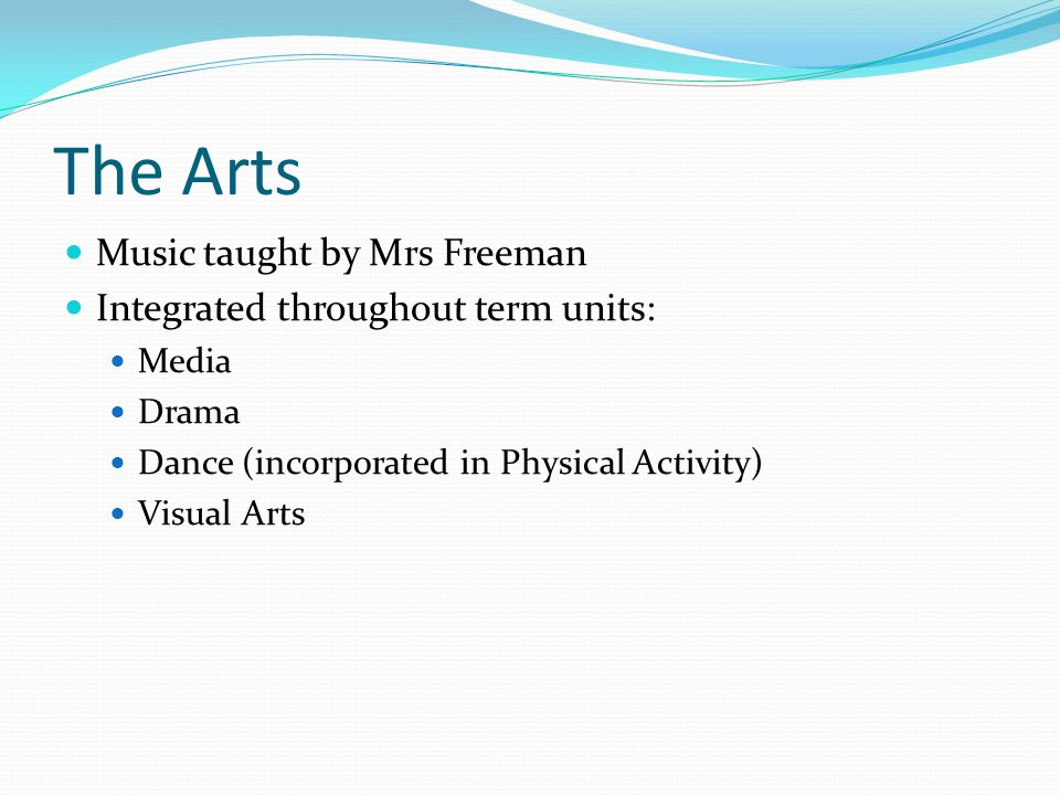 The Arts Music taught by Mrs Freeman Integrated throughout term units: Media Drama Dance (incorporated in Physical Activity) Visual Arts
