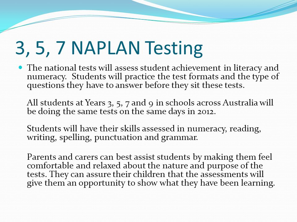 3, 5, 7 NAPLAN Testing The national tests will assess student achievement in literacy and numeracy.