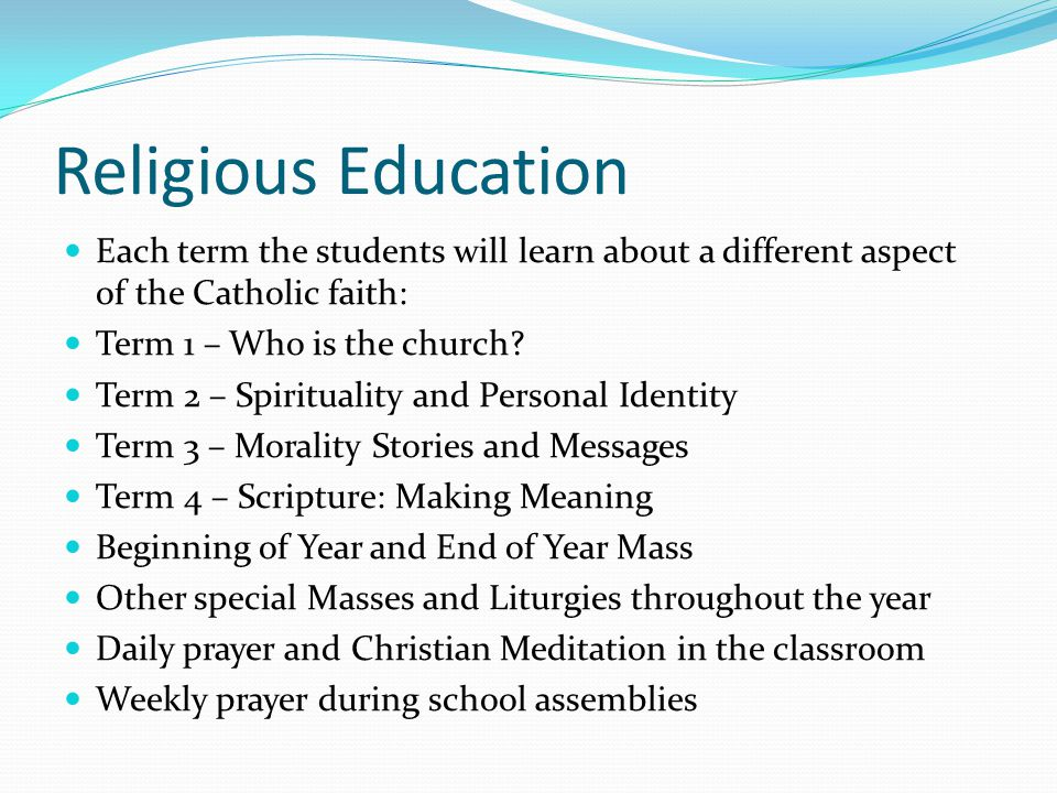 Religious Education Each term the students will learn about a different aspect of the Catholic faith: Term 1 – Who is the church.
