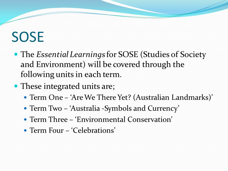 SOSE The Essential Learnings for SOSE (Studies of Society and Environment) will be covered through the following units in each term.