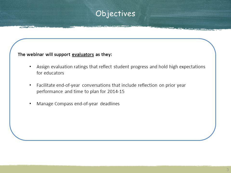 Objectives 3 The webinar will support evaluators as they: Assign evaluation ratings that reflect student progress and hold high expectations for educators Facilitate end-of-year conversations that include reflection on prior year performance and time to plan for 2014-15 Manage Compass end-of-year deadlines