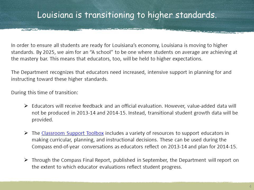 4 Louisiana is transitioning to higher standards. In order to ensure all students are ready for Louisianas economy, Louisiana is moving to higher stan