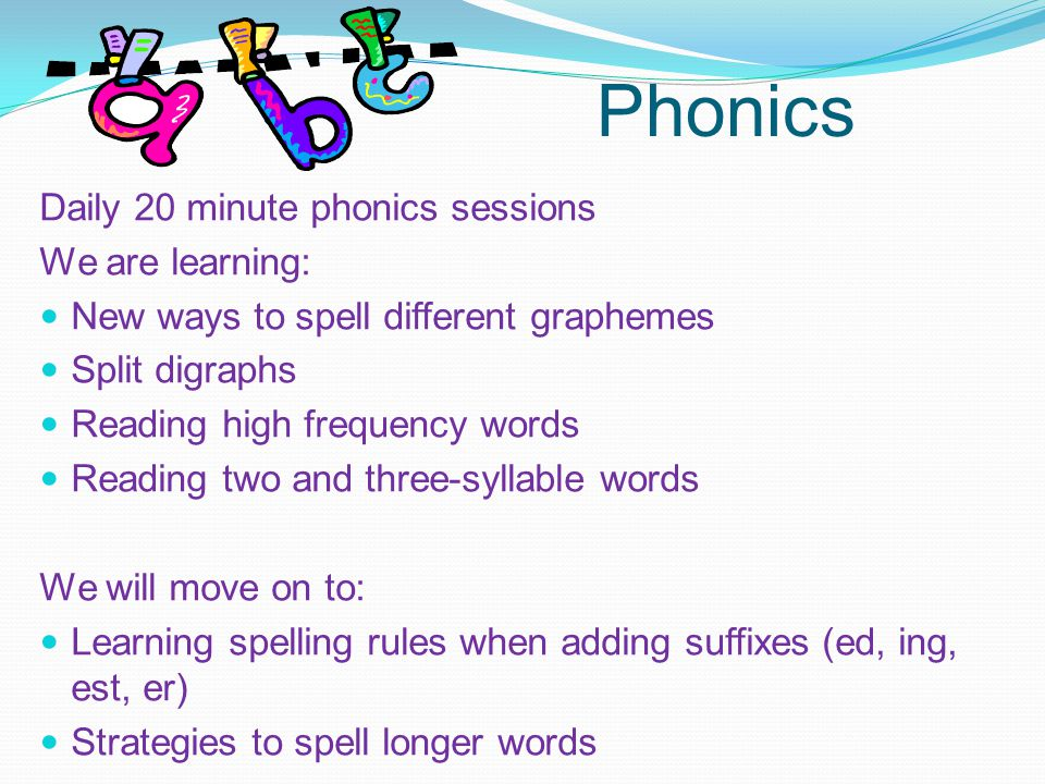 Phonics Daily 20 minute phonics sessions We are learning: New ways to spell different graphemes Split digraphs Reading high frequency words Reading two and three-syllable words We will move on to: Learning spelling rules when adding suffixes (ed, ing, est, er) Strategies to spell longer words