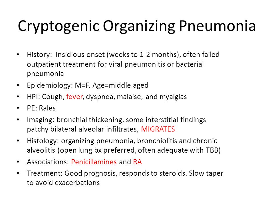 Cryptogenic Organizing Pneumonia History: Insidious onset (weeks to 1-2 months), often failed outpatient treatment for viral pneumonitis or bacterial