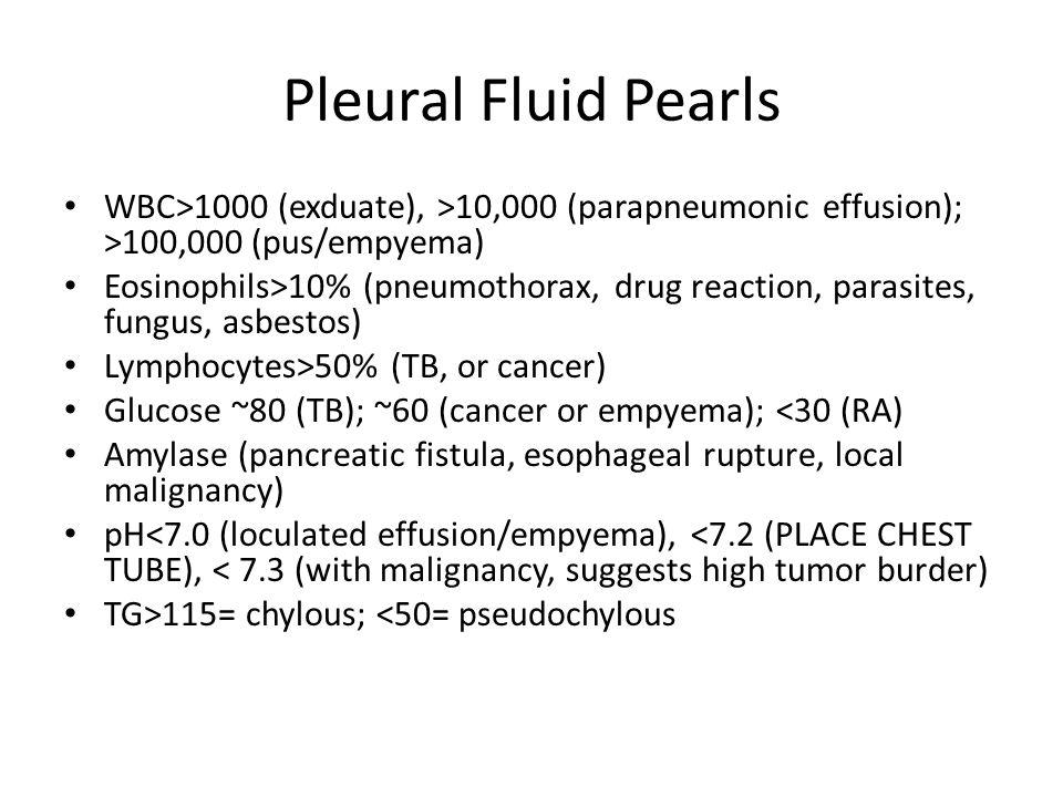 Pleural Fluid Pearls WBC>1000 (exduate), >10,000 (parapneumonic effusion); >100,000 (pus/empyema) Eosinophils>10% (pneumothorax, drug reaction, parasi