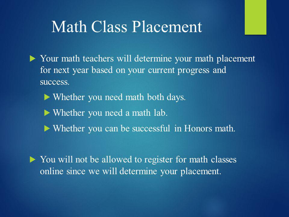 Math Class Placement Your math teachers will determine your math placement for next year based on your current progress and success. Whether you need