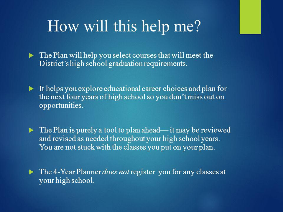 How will this help me? The Plan will help you select courses that will meet the Districts high school graduation requirements. It helps you explore ed