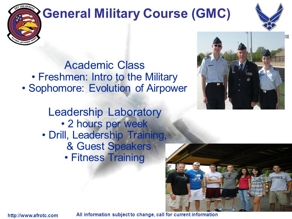 http://www.afrotc.com All information subject to change, call for current information General Military Course (GMC) Academic Class Freshmen: Intro to