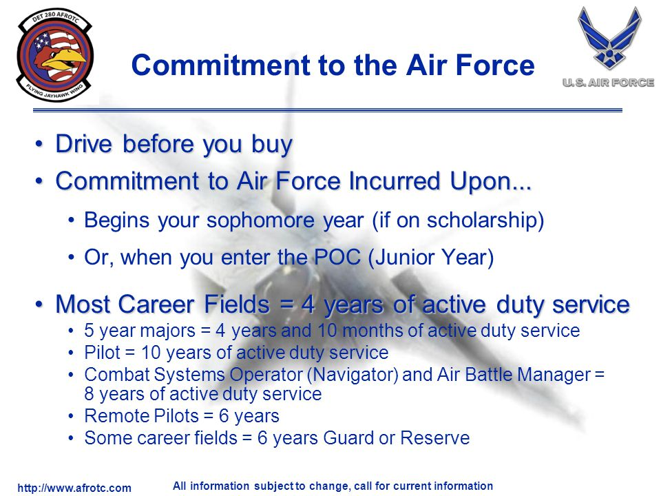 http://www.afrotc.com All information subject to change, call for current information Commitment to the Air Force Drive before you buyDrive before you buy Commitment to Air Force Incurred Upon...Commitment to Air Force Incurred Upon...