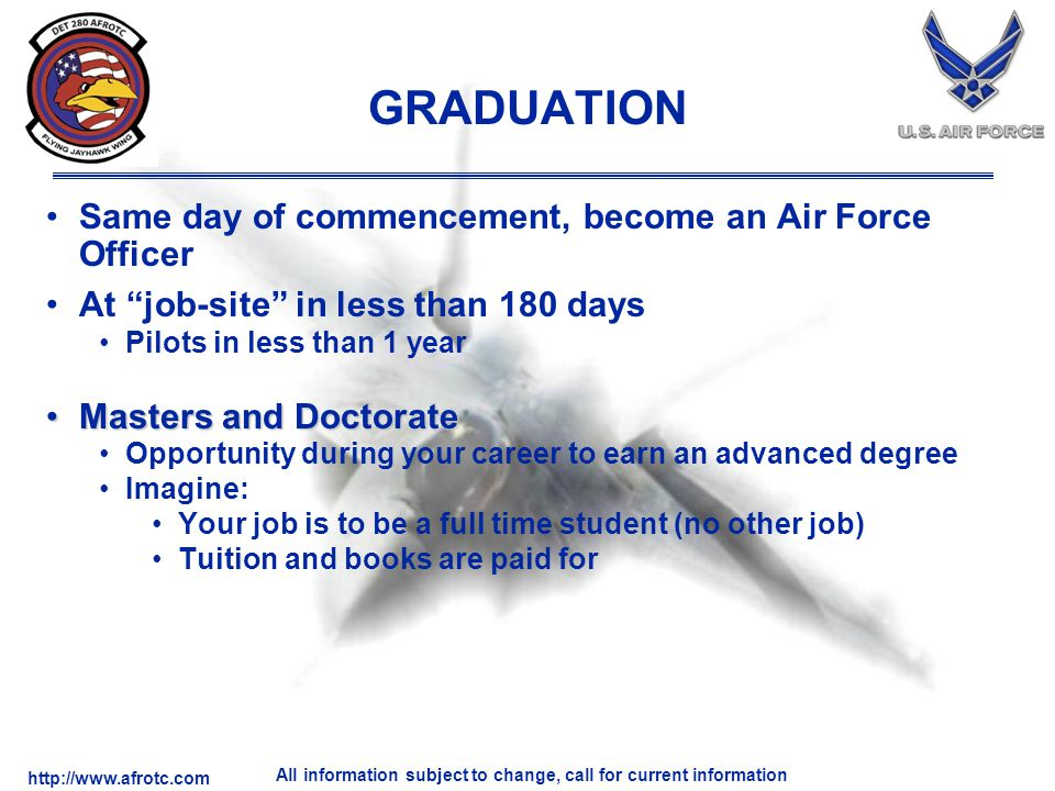 http://www.afrotc.com All information subject to change, call for current information GRADUATION Same day of commencement, become an Air Force Officer At job-site in less than 180 days Pilots in less than 1 year Masters and DoctorateMasters and Doctorate Opportunity during your career to earn an advanced degree Imagine: Your job is to be a full time student (no other job) Tuition and books are paid for