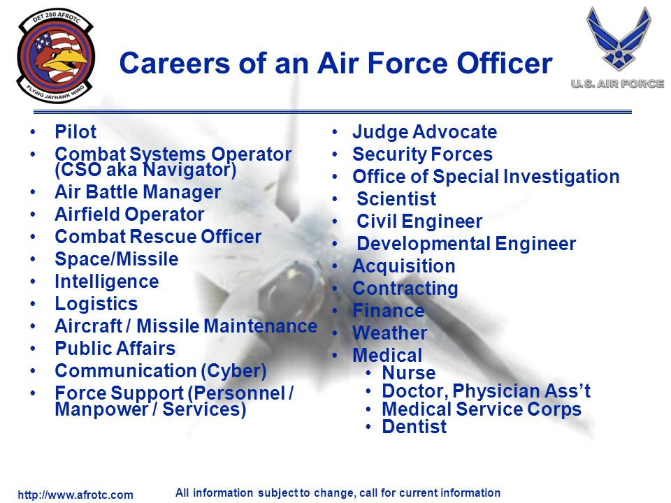 http://www.afrotc.com All information subject to change, call for current information Careers of an Air Force Officer Pilot Combat Systems Operator (C